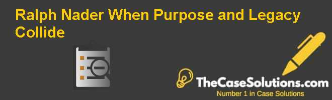 Ralph Nader: When Purpose and Legacy Collide Case Solution