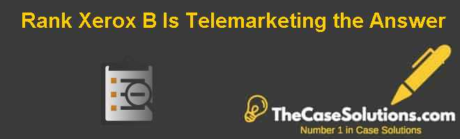 "Rank Xerox (B) : Is ""Telemarketing"" the Answer? Case Solution"