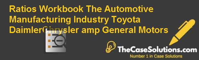 Ratios Workbook The Automotive Manufacturing Industry: Toyota, DaimlerChrysler, & General Motors Case Solution