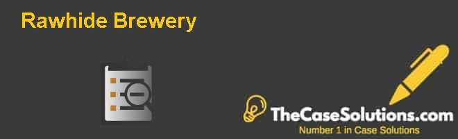 Rawhide Brewery Case Solution
