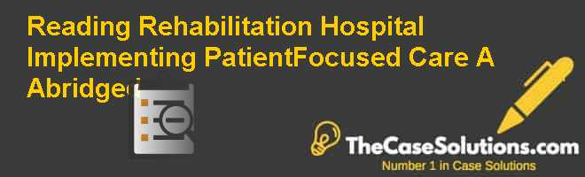 Reading Rehabilitation Hospital: Implementing Patient-Focused Care (A) (Abridged) Case Solution