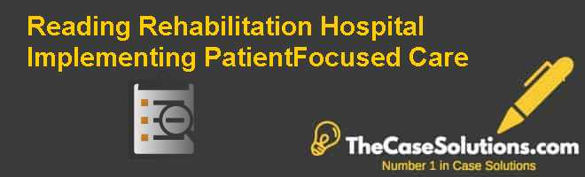 Reading Rehabilitation Hospital:  Implementing Patient-Focused Care Case Solution