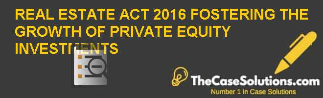 REAL ESTATE ACT, 2016 – FOSTERING THE GROWTH OF PRIVATE EQUITY INVESTMENTS? Case Solution