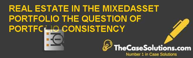 REAL ESTATE IN THE MIXED-ASSET PORTFOLIO: THE QUESTION OF PORTFOLIO CONSISTENCY Case Solution