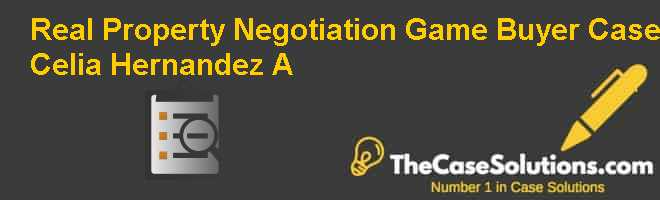 Real Property Negotiation Game: Buyer Case Celia Hernandez (A) Case Solution