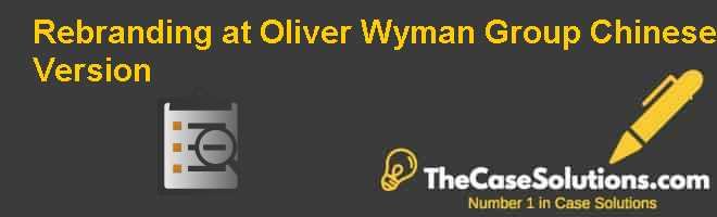 Rebranding at Oliver Wyman Group, Chinese Version Case Solution