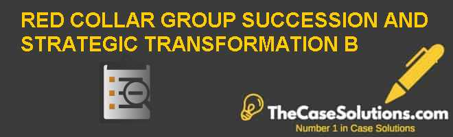 RED COLLAR GROUP: SUCCESSION AND STRATEGIC TRANSFORMATION (B) Case Solution
