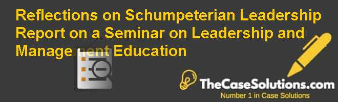 Reflections on (Schumpeterian) Leadership: Report on a Seminar on Leadership and Management Education Case Solution