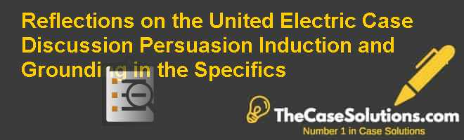 Reflections on the United Electric Case Discussion: Persuasion, Induction, and Grounding in the Specifics Case Solution