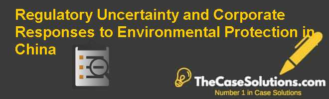 Regulatory Uncertainty and Corporate Responses to Environmental Protection in China Case Solution