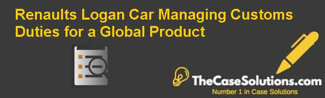 Renaults Logan Car: Managing Customs Duties for a Global Product Case Solution