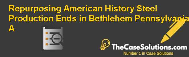 Repurposing American History: Steel Production Ends in Bethlehem Pennsylvania (A) Case Solution