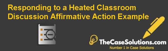 Responding to a Heated Classroom Discussion: Affirmative Action Example Case Solution