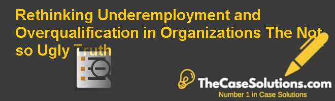 Rethinking underemployment and overqualification in organizations: The not so ugly truth Case Solution