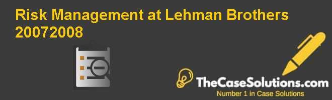 Risk Management at Lehman Brothers, 2007-2008 Case Solution