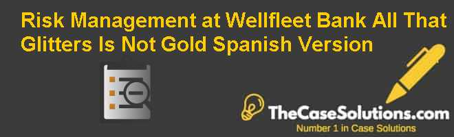 Risk Management at Wellfleet Bank: All That Glitters Is Not Gold, Spanish Version Case Solution