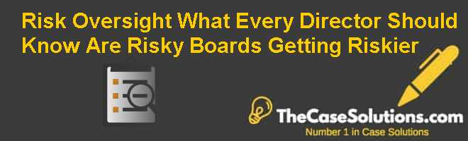 Risk Oversight: What Every Director Should Know: Are Risky Boards Getting Riskier? Case Solution
