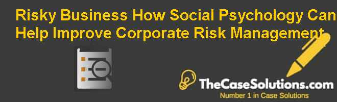 Risky Business: How Social Psychology Can Help Improve Corporate Risk Management Case Solution
