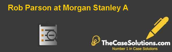 Rob Parson at Morgan Stanley (A) Case Solution