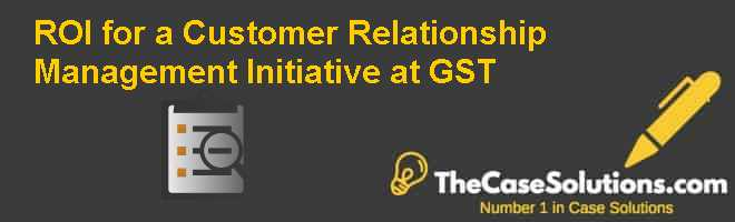 ROI for a Customer Relationship Management Initiative at GST Case Solution