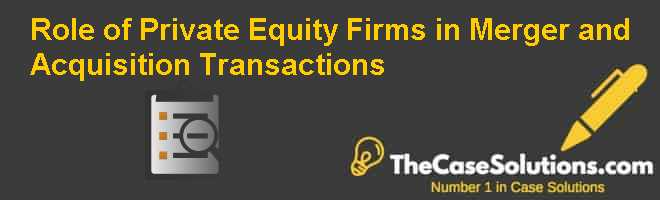 Role of Private Equity Firms in Merger and Acquisition Transactions Case Solution