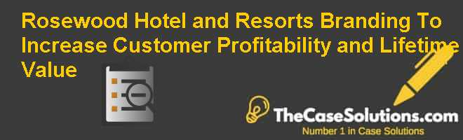 Rosewood Hotel and Resorts: Branding To Increase Customer Profitability and Lifetime Value Case Solution