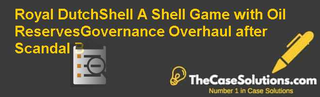 Royal Dutch/Shell: A Shell Game with Oil Reserves–Governance Overhaul after Scandal (B) Case Solution