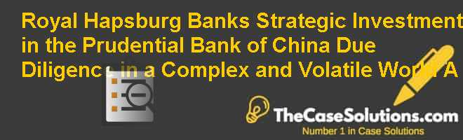 Royal Hapsburg Banks Strategic Investment  in the Prudential Bank of China: Due Diligence in a Complex  and Volatile World (A) Case Solution