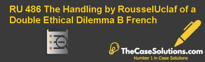 RU 486: The Handling by Roussel-Uclaf of a Double Ethical Dilemma (B) (French) Case Solution
