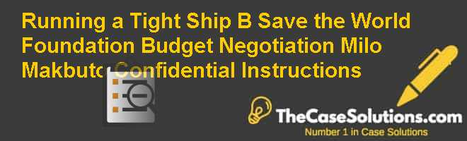 Running a Tight Ship (B): Save the World Foundation Budget Negotiation – Milo Makbuto – Confidential Instructions Case Solution
