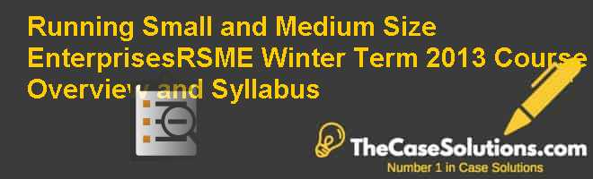 Running Small and Medium Size Enterprises(RSME) Winter Term 2013: Course Overview and Syllabus Case Solution