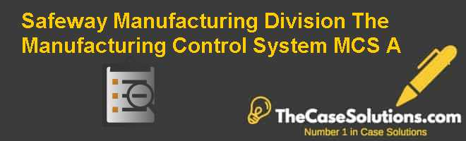 Safeway Manufacturing Division: The Manufacturing Control System (MCS) (A) Case Solution