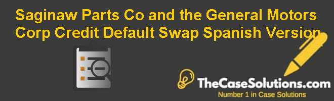 Saginaw Parts Co. and the General Motors Corp. Credit Default Swap, Spanish Version Case Solution