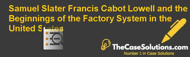 Samuel Slater Francis Cabot Lowell and the Beginnings of the Factory System in the United States Case Solution