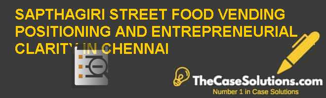 SAPTHAGIRI STREET FOOD VENDING: POSITIONING AND ENTREPRENEURIAL CLARITY IN CHENNAI Case Solution