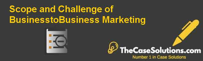 Scope and Challenge of Business-to-Business Marketing Case Solution