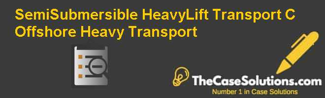Semi-Submersible Heavy-Lift Transport (C): Offshore Heavy Transport Case Solution