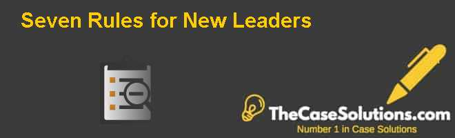 Seven Rules for New Leaders Case Solution