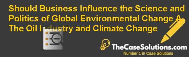 Should Business Influence the Science and Politics of Global Environmental Change? (A): The Oil Industry and Climate Change Case Solution