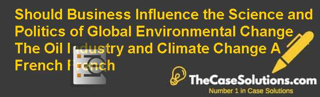Should Business Influence the Science and Politics of Global Environmental Change? The Oil Industry and Climate Change (A) (French)  French Case Solution