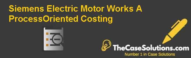 Siemens Electric Motor Works (A): Process-Oriented Costing Case Solution