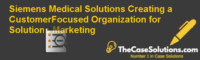 Siemens Medical Solutions: Creating a Customer-Focused Organization for Solutions Marketing Case Solution