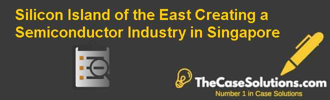 Silicon Island of the East: Creating a Semiconductor Industry in Singapore Case Solution