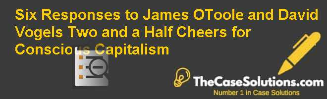 Six Responses to James OToole and David Vogels Two and a Half Cheers for Conscious Capitalism Case Solution
