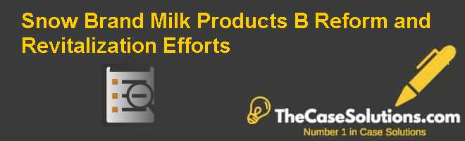 Snow Brand Milk Products (B): Reform and Revitalization Efforts Case Solution