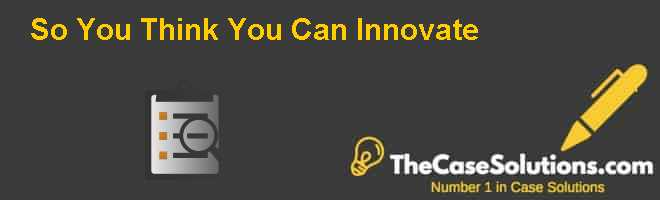 So You Think You Can Innovate? Case Solution