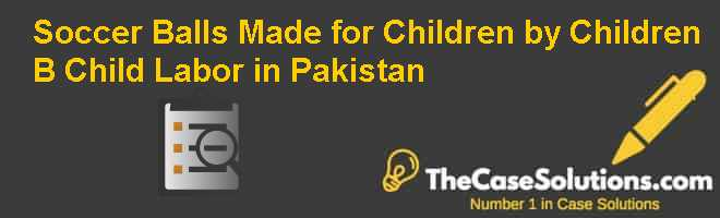 Soccer Balls Made for Children by Children? (B): Child Labor in Pakistan Case Solution