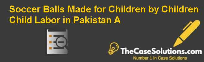 Soccer Balls Made for Children by Children? Child Labor in Pakistan (A) Case Solution
