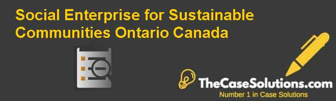 Social Enterprise for Sustainable Communities: Ontario, Canada Case Solution
