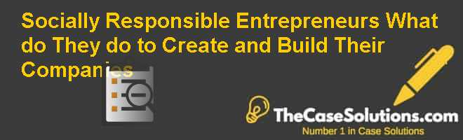 Socially Responsible Entrepreneurs: What do They do to Create and Build Their Companies? Case Solution